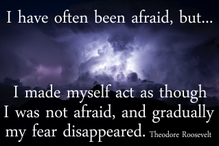"""I have often been afraid, but...I would act as though I was not afraid, and gradually my fear disappeared. Theodore Roosevelt"