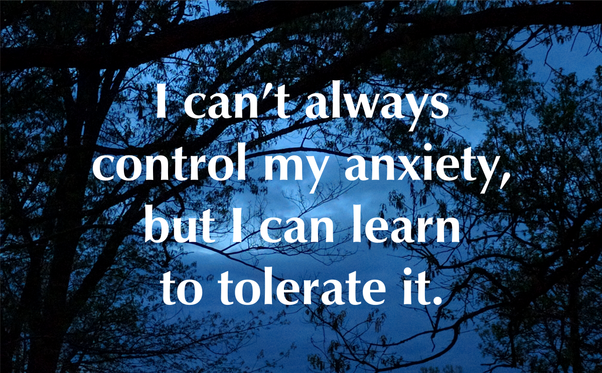 I can't always control my anxiety, but I can learn to tolerate it.
