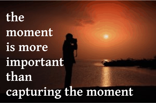 The Moment is More Important Than Capturing the Moment