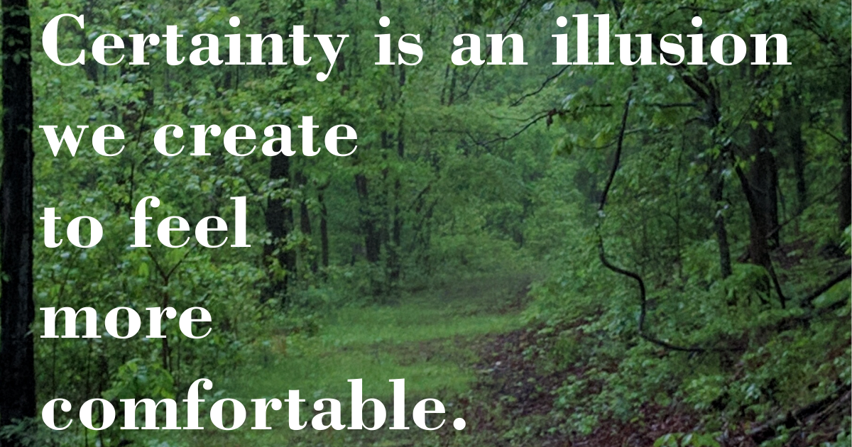 Certainty is an illusion we create to feel more comfortable.
