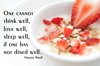 One cannot think well, love well, sleep well, if one has not dined well. Virginia Woolf