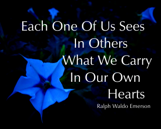 Each One Of Us Sees In Others What We Carry In Our Own Hearts Ralph Waldo Emerson