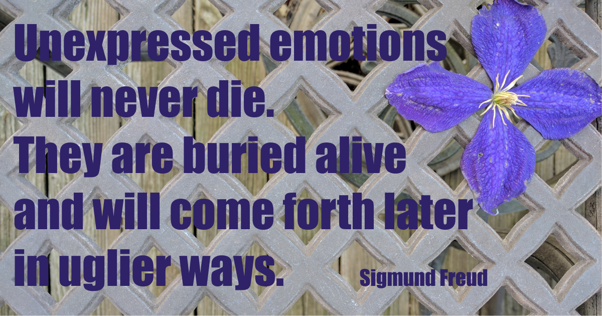 """Unexpressed emotion will never die. They are buried alive and will come forth later in uglier ways. Sigmund Freud"