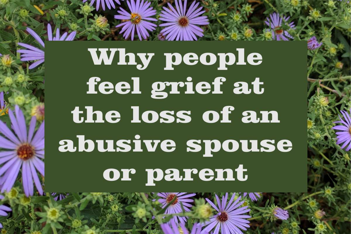 Why People Feel Grief at the Loss of an Abusive Spouse or Parent