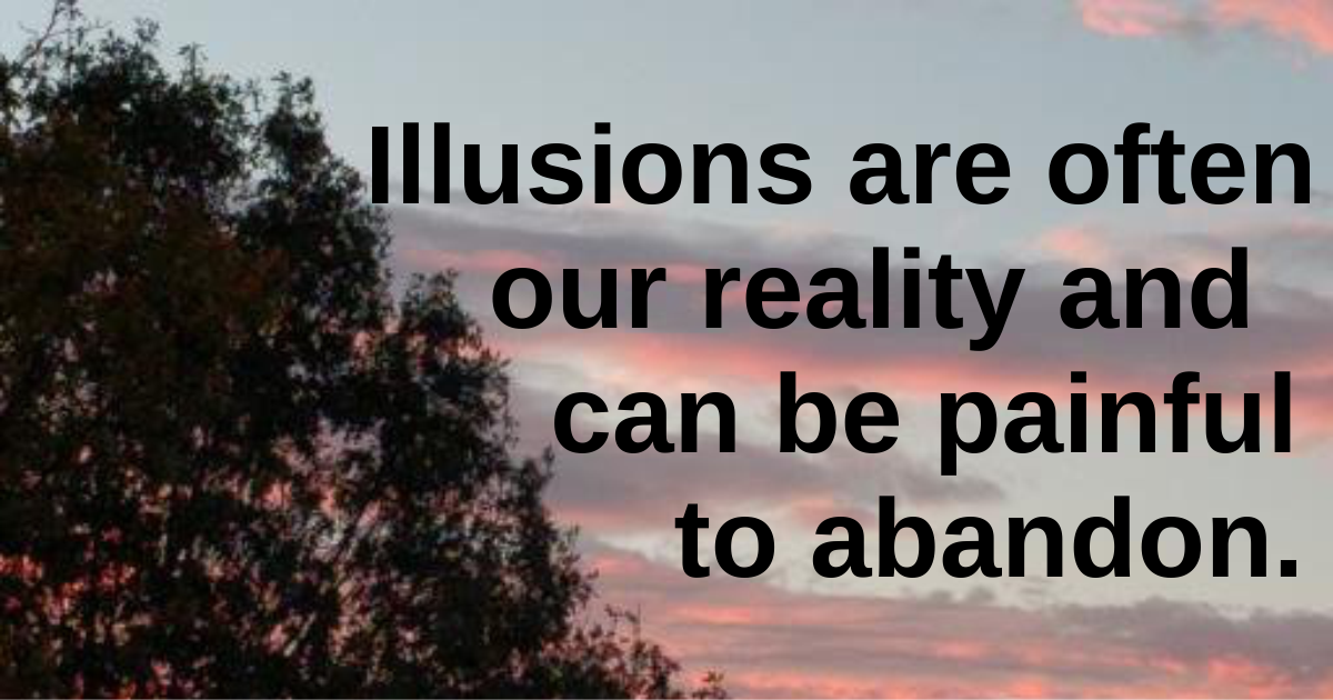 Illusions are often our reality and can be painful to abandon.