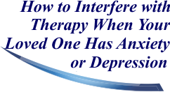 How to Interfere with Therapy When Your Loved One Has Anxiety or Depression