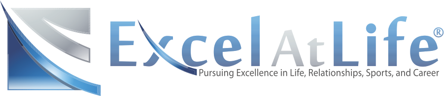 Excel At Life--Dedicated to the Pursuit of Excellence in Life, Relationships, Sports and Career