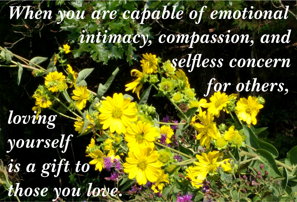 When you are capable of emotional intimacy, compassion, and selfless concern for others, loving yourself is a gift to those you love.