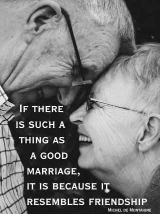 If there is such a thing as a good marriage, it is because it resembles friendship rather than love. Michel de Montaigne
