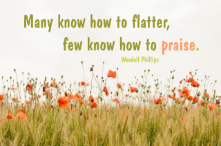 Many know how to flatter, few know how to praise. Wendell Phillips