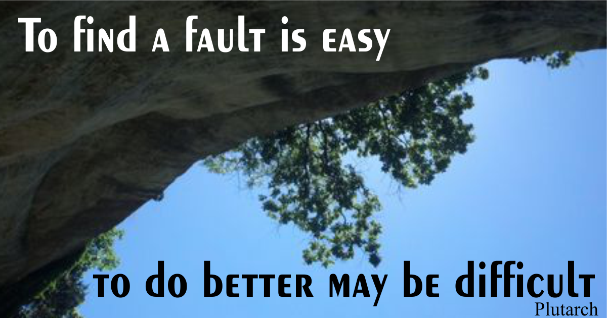 To find a fault is easy; to do better may be difficult. Plutarch