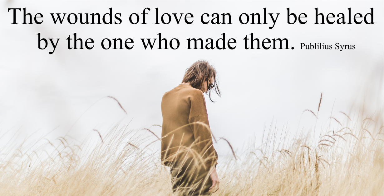 The wounds of love can only be healed by the one who made them. Publilius Syrus