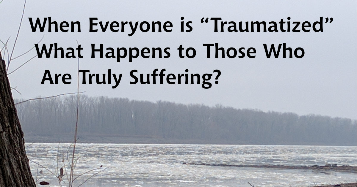 "When Everyone is ""Traumatized"" What Happens to Those Who Are Truly Suffering?"