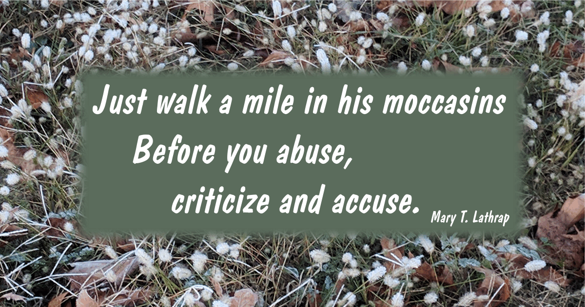 Just walk a mile in his moccasins Before you abuse, criticize and accuse. Mary T. Lathrap